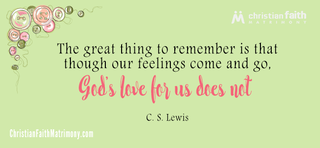 The great thing to remember is that though our feelings come and go, God's love for us does not. - C. S. Lewis