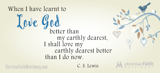 When I have learnt to love God better than my earthly dearest, I shall love my earthly dearest better than I do now. - C. S. Lewis