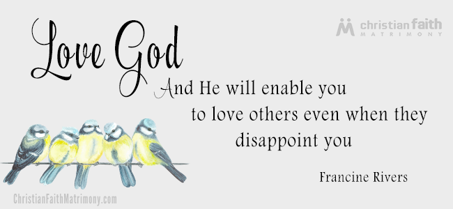 Love God and He will enable you to love others even when they disappoint you. - Francine Rivers