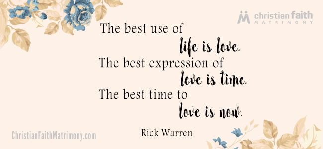 The best use of life is love. The best expression of love is time. The best time to love is now. - Rick Warren